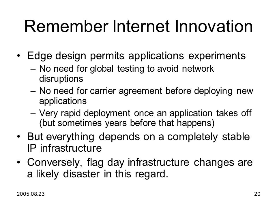 2005.08.2320 Remember Internet Innovation Edge design permits applications experiments –No need for global testing to avoid network disruptions –No need for carrier agreement before deploying new applications –Very rapid deployment once an application takes off (but sometimes years before that happens) But everything depends on a completely stable IP infrastructure Conversely, flag day infrastructure changes are a likely disaster in this regard.