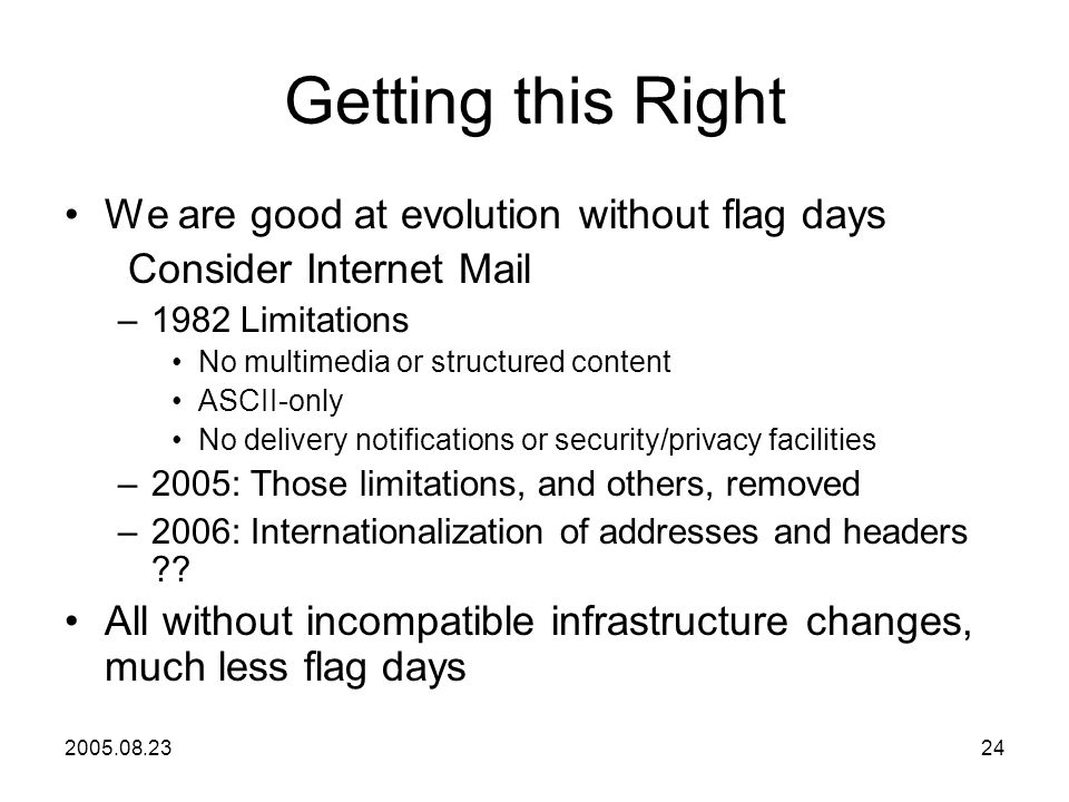 2005.08.2324 Getting this Right We are good at evolution without flag days Consider Internet Mail –1982 Limitations No multimedia or structured content ASCII-only No delivery notifications or security/privacy facilities –2005: Those limitations, and others, removed –2006: Internationalization of addresses and headers .