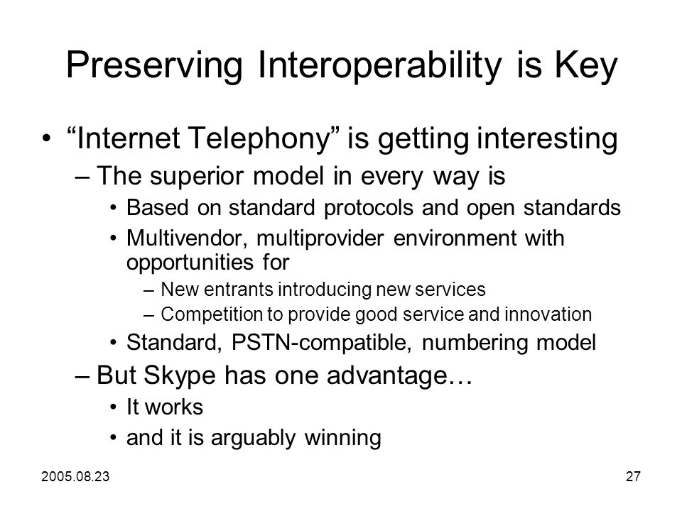 2005.08.2327 Preserving Interoperability is Key Internet Telephony is getting interesting –The superior model in every way is Based on standard protocols and open standards Multivendor, multiprovider environment with opportunities for –New entrants introducing new services –Competition to provide good service and innovation Standard, PSTN-compatible, numbering model –But Skype has one advantage… It works and it is arguably winning
