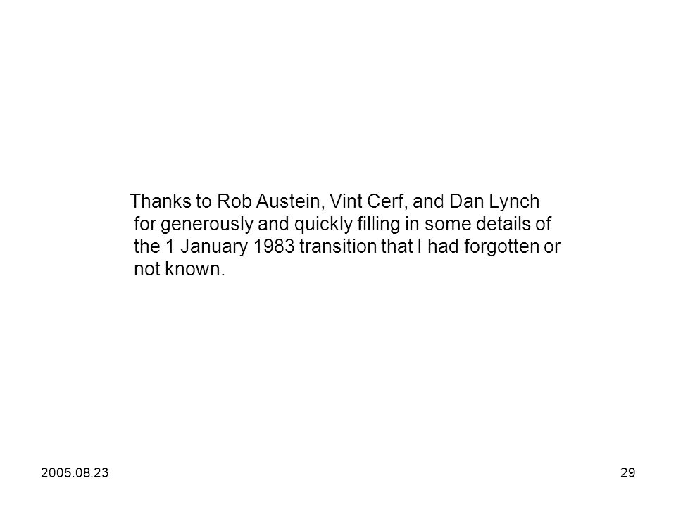 2005.08.2329 Thanks to Rob Austein, Vint Cerf, and Dan Lynch for generously and quickly filling in some details of the 1 January 1983 transition that I had forgotten or not known.