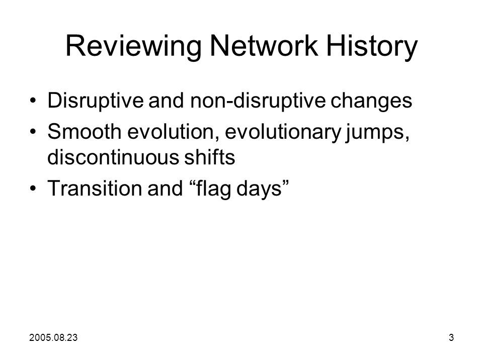 2005.08.233 Reviewing Network History Disruptive and non-disruptive changes Smooth evolution, evolutionary jumps, discontinuous shifts Transition and flag days