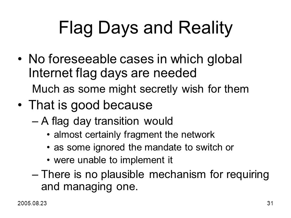 2005.08.2331 Flag Days and Reality No foreseeable cases in which global Internet flag days are needed Much as some might secretly wish for them That is good because –A flag day transition would almost certainly fragment the network as some ignored the mandate to switch or were unable to implement it –There is no plausible mechanism for requiring and managing one.