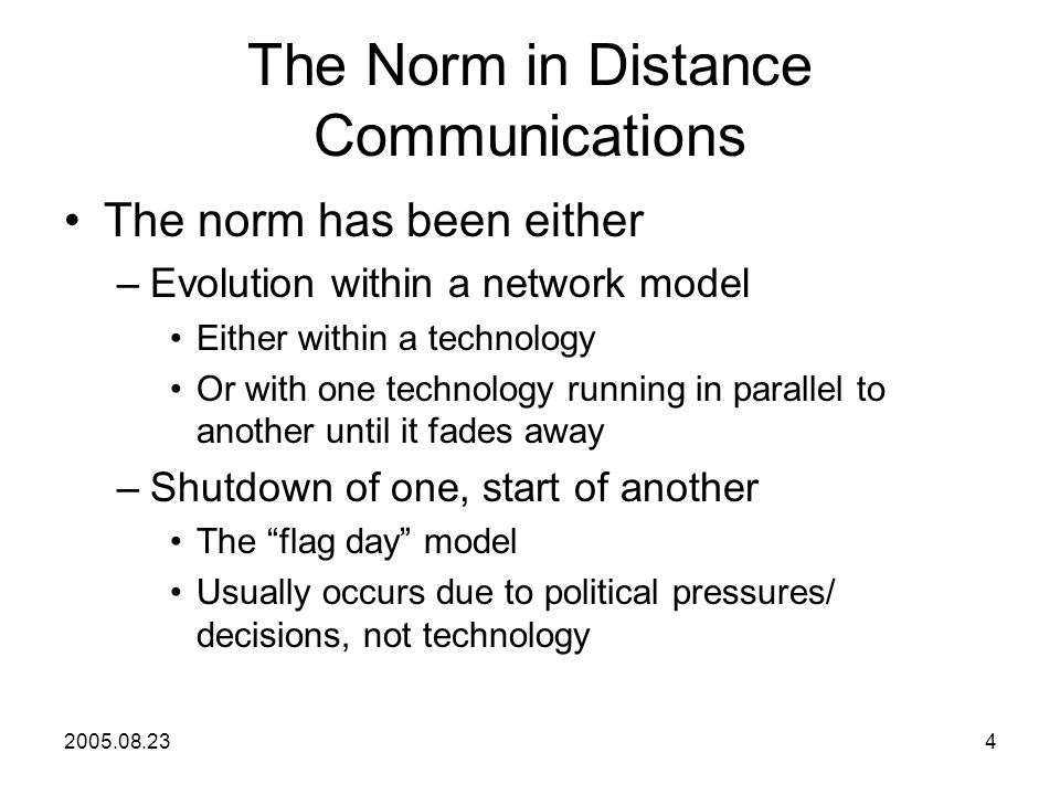 2005.08.234 The Norm in Distance Communications The norm has been either –Evolution within a network model Either within a technology Or with one technology running in parallel to another until it fades away –Shutdown of one, start of another The flag day model Usually occurs due to political pressures/ decisions, not technology