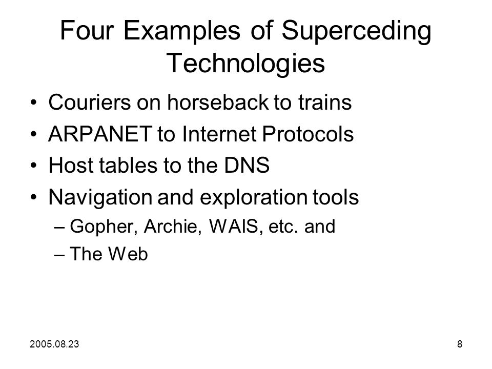 2005.08.238 Four Examples of Superceding Technologies Couriers on horseback to trains ARPANET to Internet Protocols Host tables to the DNS Navigation and exploration tools –Gopher, Archie, WAIS, etc.
