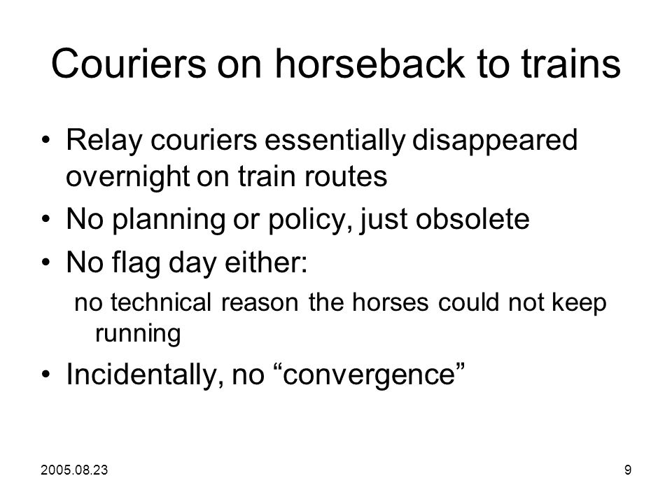 2005.08.239 Couriers on horseback to trains Relay couriers essentially disappeared overnight on train routes No planning or policy, just obsolete No flag day either: no technical reason the horses could not keep running Incidentally, no convergence