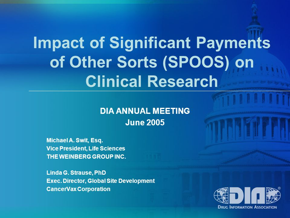 Impact of Significant Payments of Other Sorts (SPOOS) on Clinical Research DIA ANNUAL MEETING June 2005 Michael A.