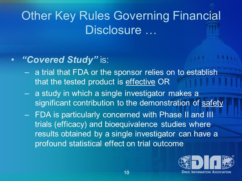 10 Other Key Rules Governing Financial Disclosure … Covered Study is: –a trial that FDA or the sponsor relies on to establish that the tested product is effective OR –a study in which a single investigator makes a significant contribution to the demonstration of safety –FDA is particularly concerned with Phase II and III trials (efficacy) and bioequivalence studies where results obtained by a single investigator can have a profound statistical effect on trial outcome