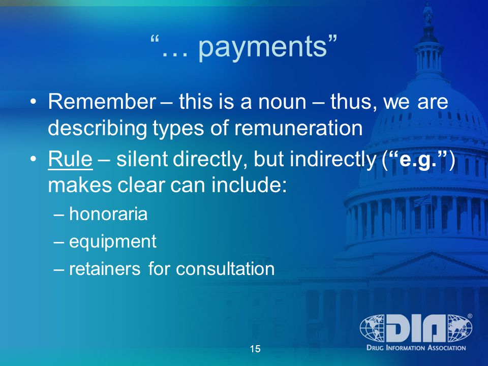 15 … payments Remember – this is a noun – thus, we are describing types of remuneration Rule – silent directly, but indirectly ( e.g. ) makes clear can include: –honoraria –equipment –retainers for consultation