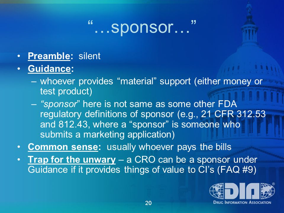 20 …sponsor… Preamble: silent Guidance: –whoever provides material support (either money or test product) – sponsor here is not same as some other FDA regulatory definitions of sponsor (e.g., 21 CFR 312.53 and 812.43, where a sponsor is someone who submits a marketing application) Common sense: usually whoever pays the bills Trap for the unwary – a CRO can be a sponsor under Guidance if it provides things of value to CI's (FAQ #9)