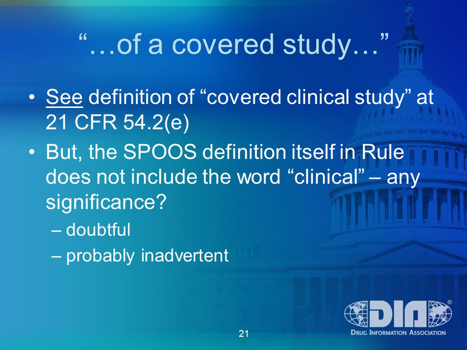 21 …of a covered study… See definition of covered clinical study at 21 CFR 54.2(e) But, the SPOOS definition itself in Rule does not include the word clinical – any significance.