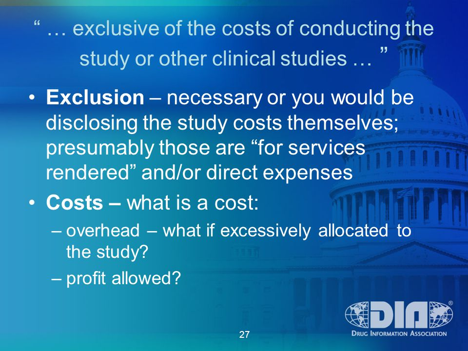 27 … exclusive of the costs of conducting the study or other clinical studies … Exclusion – necessary or you would be disclosing the study costs themselves; presumably those are for services rendered and/or direct expenses Costs – what is a cost: –overhead – what if excessively allocated to the study.