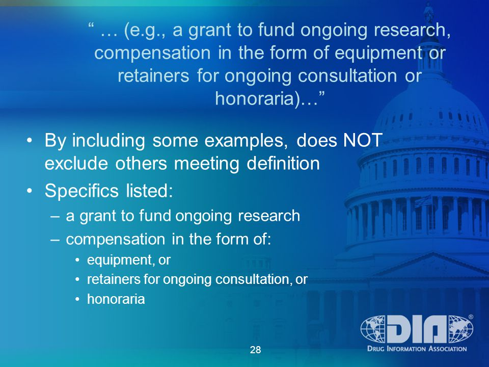 28 … (e.g., a grant to fund ongoing research, compensation in the form of equipment or retainers for ongoing consultation or honoraria)… By including some examples, does NOT exclude others meeting definition Specifics listed: –a grant to fund ongoing research –compensation in the form of: equipment, or retainers for ongoing consultation, or honoraria