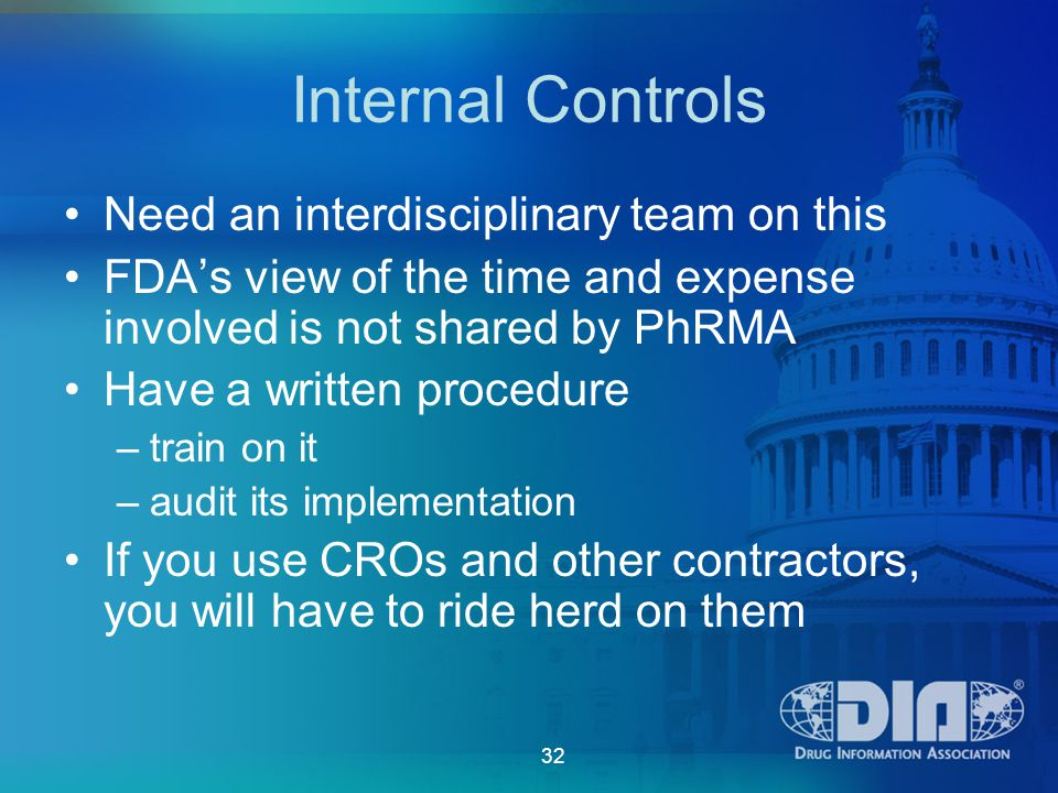 32 Internal Controls Need an interdisciplinary team on this FDA's view of the time and expense involved is not shared by PhRMA Have a written procedure –train on it –audit its implementation If you use CROs and other contractors, you will have to ride herd on them