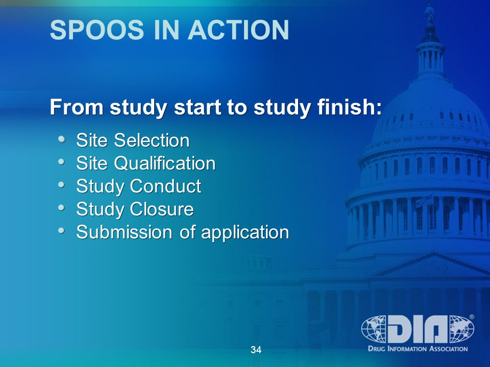 34 SPOOS IN ACTION Site Selection Site Qualification Study Conduct Study Closure Submission of application Site Selection Site Qualification Study Conduct Study Closure Submission of application From study start to study finish: