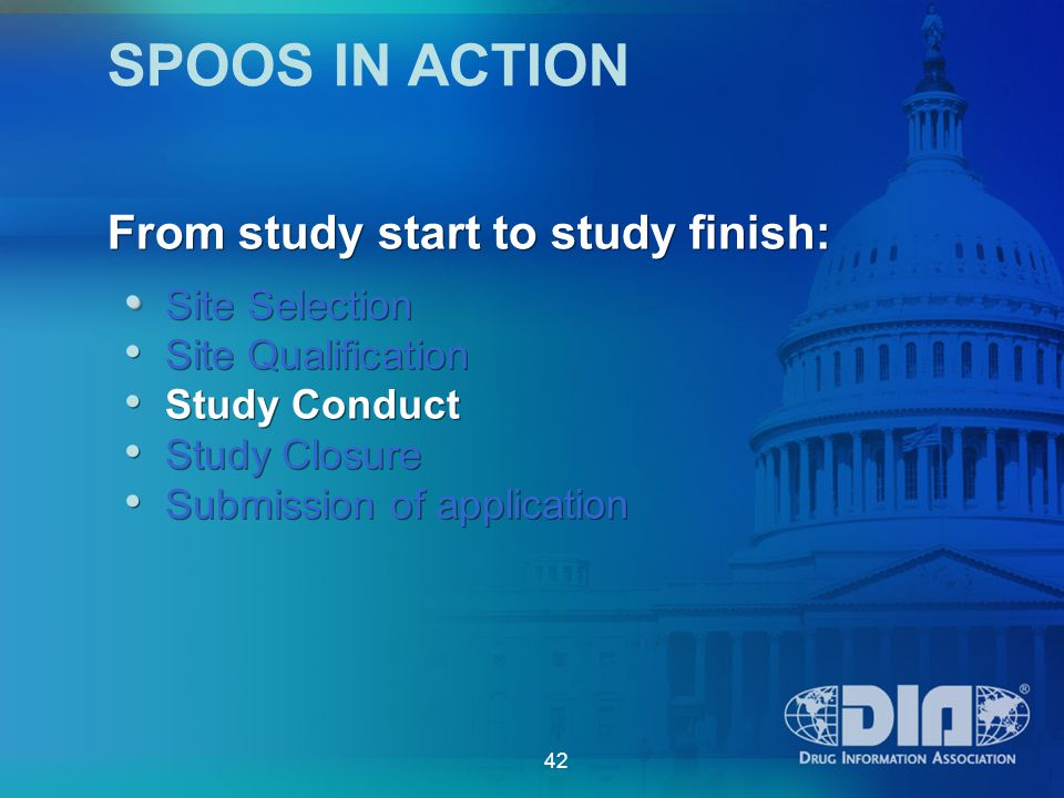 42 SPOOS IN ACTION Site Selection Site Qualification Study Conduct Study Closure Submission of application Site Selection Site Qualification Study Conduct Study Closure Submission of application From study start to study finish: