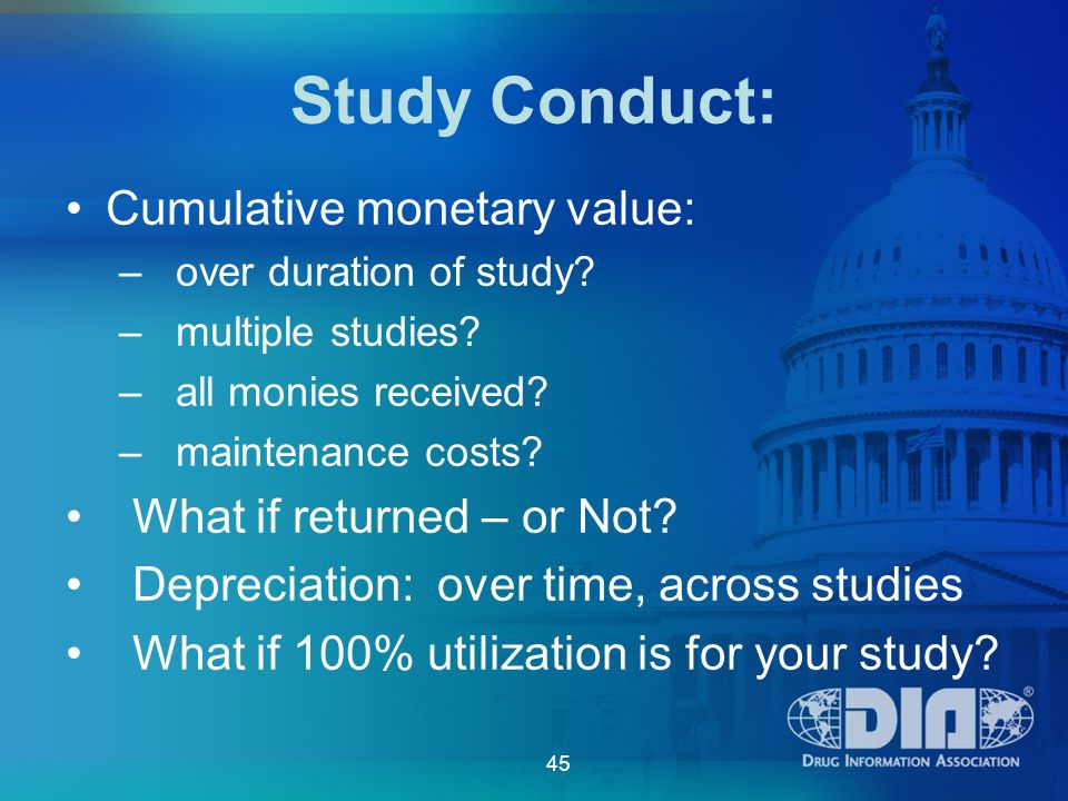 45 Study Conduct: Cumulative monetary value: – over duration of study.