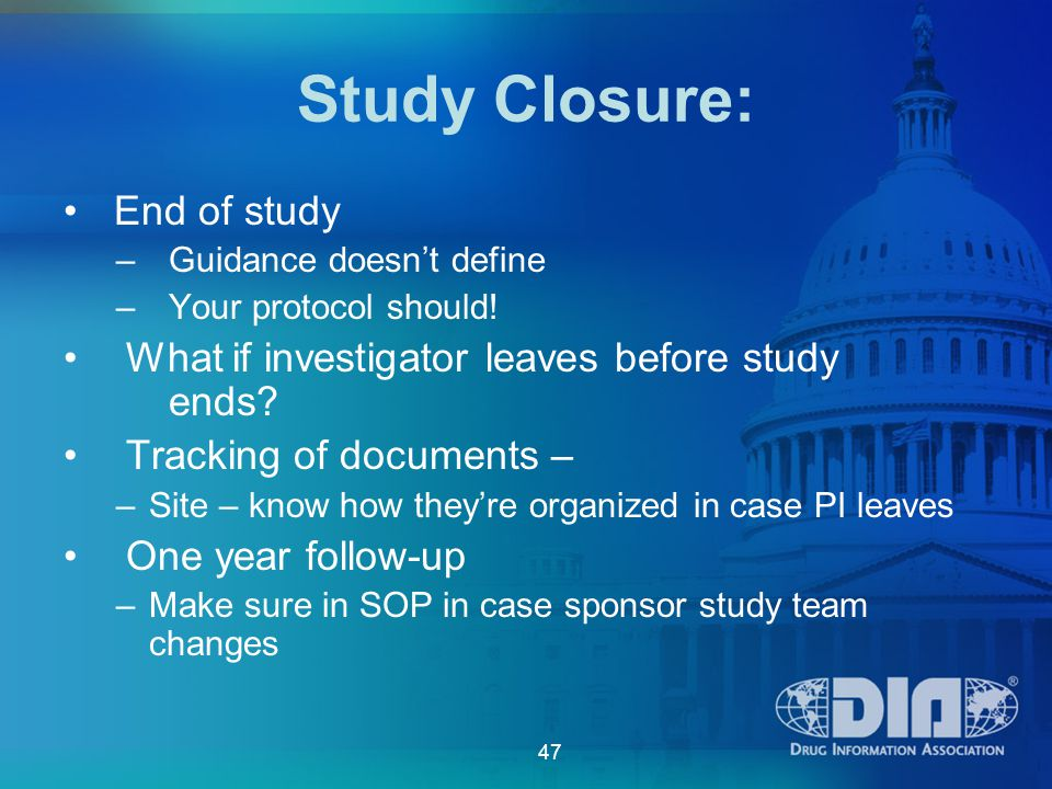 47 Study Closure: End of study – Guidance doesn't define – Your protocol should.