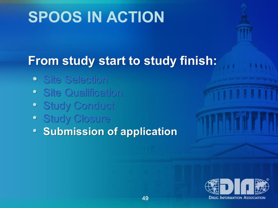 49 SPOOS IN ACTION Site Selection Site Qualification Study Conduct Study Closure Submission of application Site Selection Site Qualification Study Conduct Study Closure Submission of application From study start to study finish: