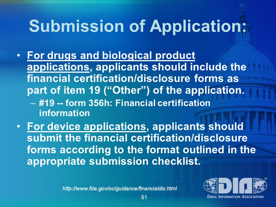 51 http://www.fda.gov/oc/guidance/financialdis.html Submission of Application: For drugs and biological product applications, applicants should include the financial certification/disclosure forms as part of item 19 ( Other ) of the application.