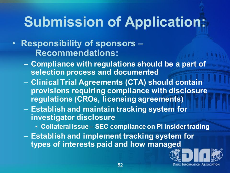 52 Submission of Application: Responsibility of sponsors – Recommendations: –Compliance with regulations should be a part of selection process and documented –Clinical Trial Agreements (CTA) should contain provisions requiring compliance with disclosure regulations (CROs, licensing agreements) –Establish and maintain tracking system for investigator disclosure Collateral issue – SEC compliance on PI insider trading –Establish and implement tracking system for types of interests paid and how managed