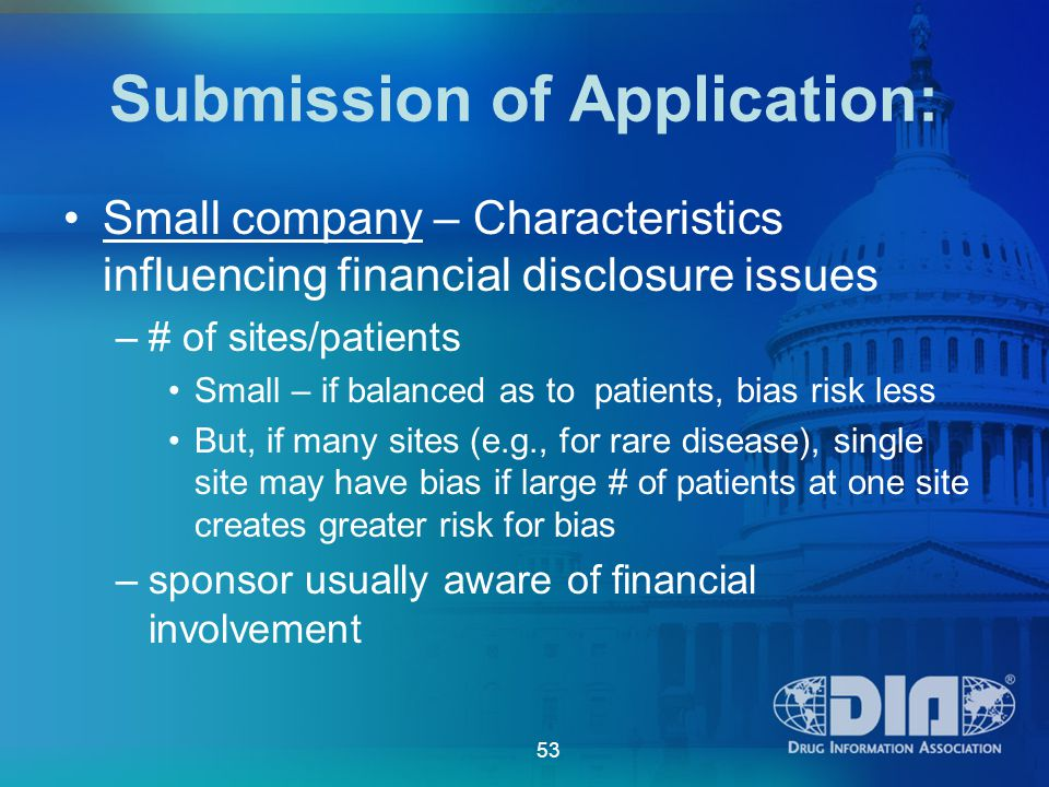 53 Submission of Application: Small company – Characteristics influencing financial disclosure issues –# of sites/patients Small – if balanced as to patients, bias risk less But, if many sites (e.g., for rare disease), single site may have bias if large # of patients at one site creates greater risk for bias –sponsor usually aware of financial involvement