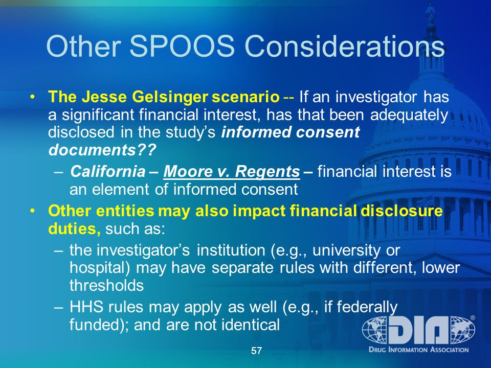 57 Other SPOOS Considerations The Jesse Gelsinger scenario -- If an investigator has a significant financial interest, has that been adequately disclosed in the study's informed consent documents?.