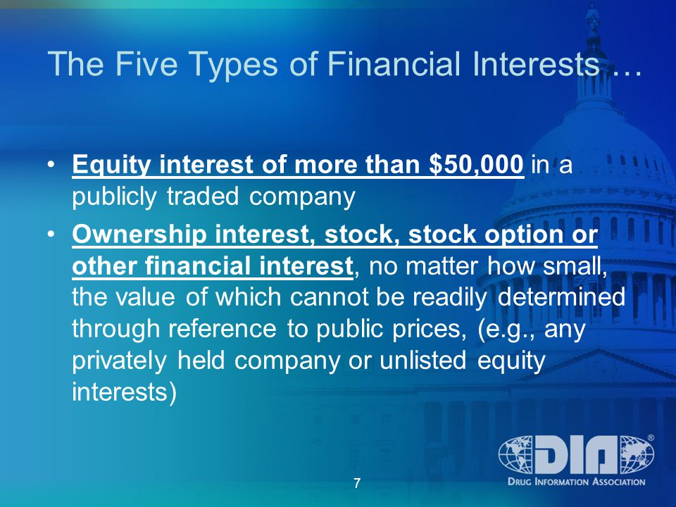 7 The Five Types of Financial Interests … Equity interest of more than $50,000 in a publicly traded company Ownership interest, stock, stock option or other financial interest, no matter how small, the value of which cannot be readily determined through reference to public prices, (e.g., any privately held company or unlisted equity interests)