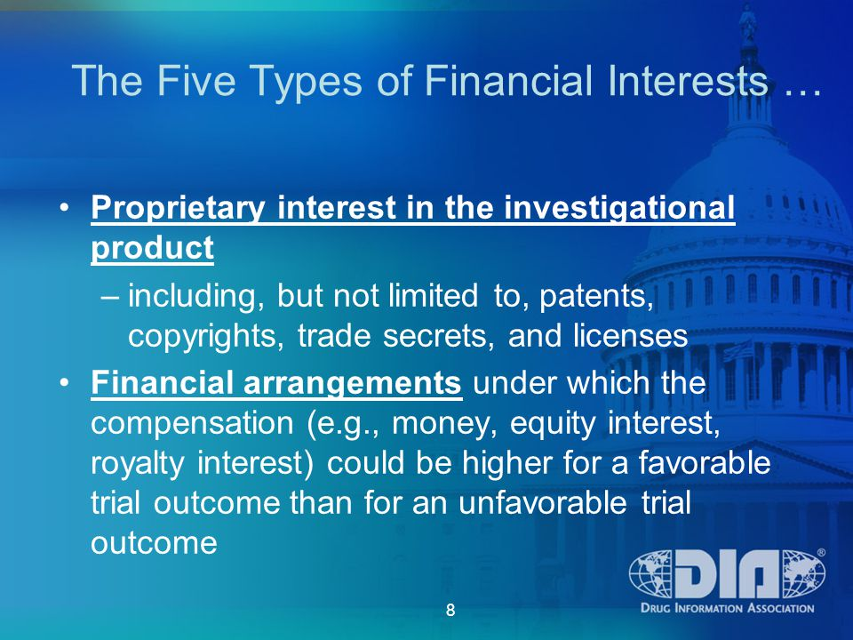 8 Proprietary interest in the investigational product –including, but not limited to, patents, copyrights, trade secrets, and licenses Financial arrangements under which the compensation (e.g., money, equity interest, royalty interest) could be higher for a favorable trial outcome than for an unfavorable trial outcome The Five Types of Financial Interests …