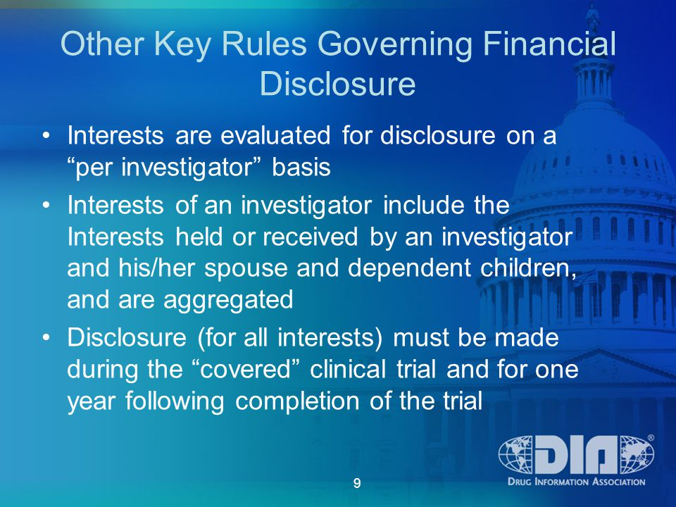 9 Other Key Rules Governing Financial Disclosure Interests are evaluated for disclosure on a per investigator basis Interests of an investigator include the Interests held or received by an investigator and his/her spouse and dependent children, and are aggregated Disclosure (for all interests) must be made during the covered clinical trial and for one year following completion of the trial