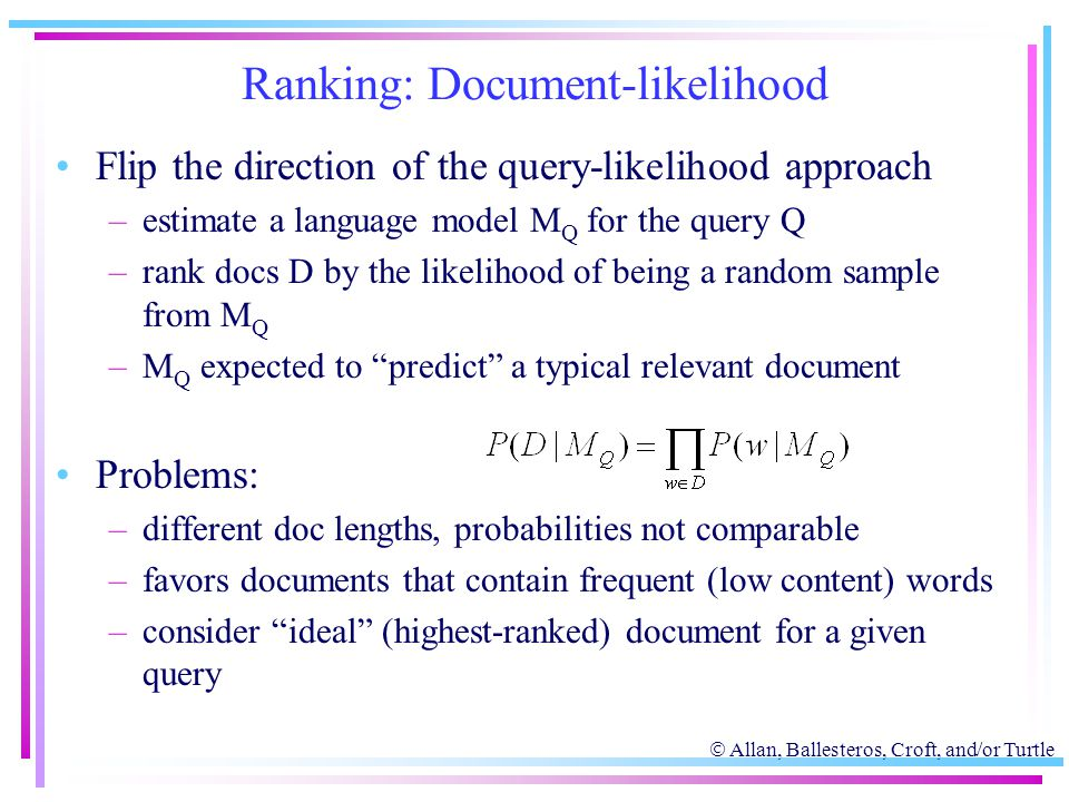  Allan, Ballesteros, Croft, and/or Turtle Ranking: Document-likelihood Flip the direction of the query-likelihood approach –estimate a language model