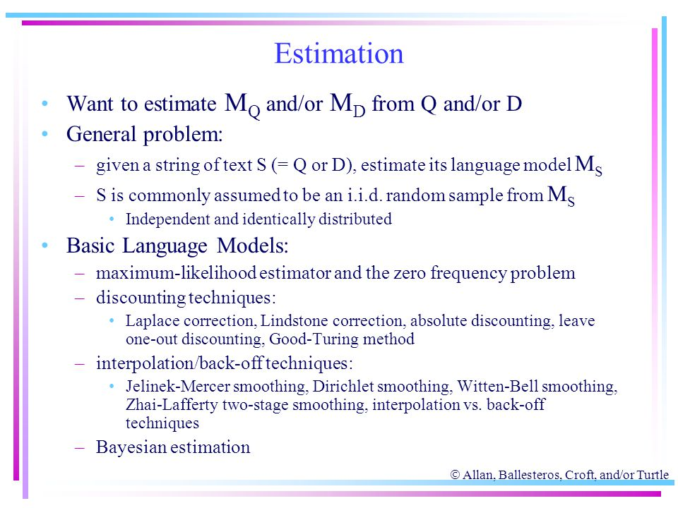  Allan, Ballesteros, Croft, and/or Turtle Estimation Want to estimate M Q and/or M D from Q and/or D General problem: –given a string of text S (= Q
