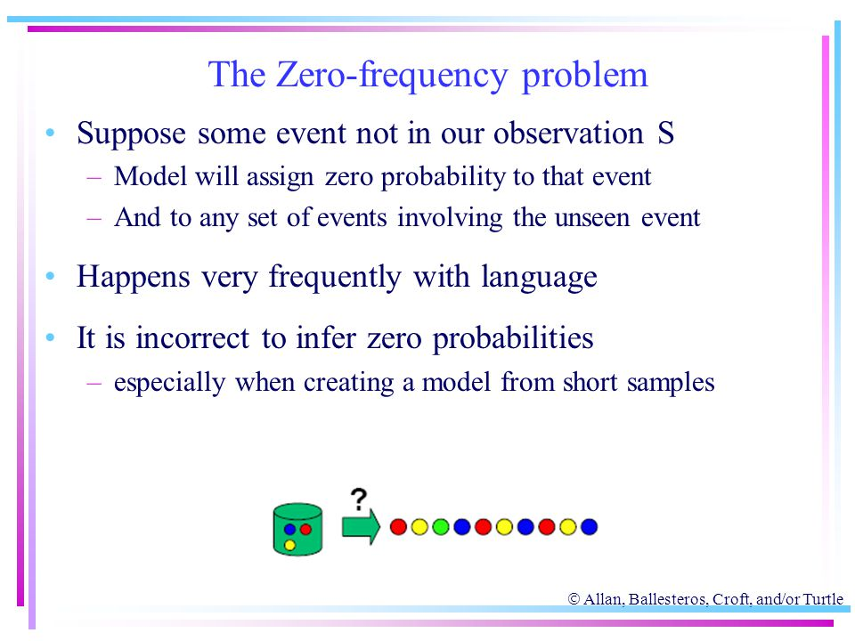  Allan, Ballesteros, Croft, and/or Turtle The Zero-frequency problem Suppose some event not in our observation S –Model will assign zero probability