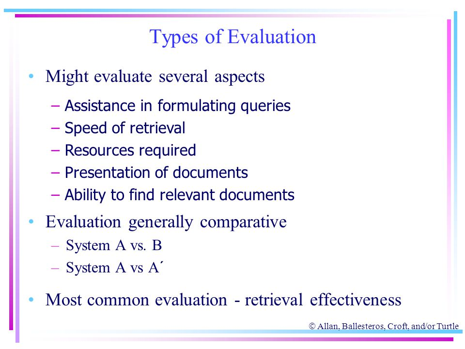  Allan, Ballesteros, Croft, and/or Turtle Types of Evaluation Might evaluate several aspects Evaluation generally comparative –System A vs. B –System