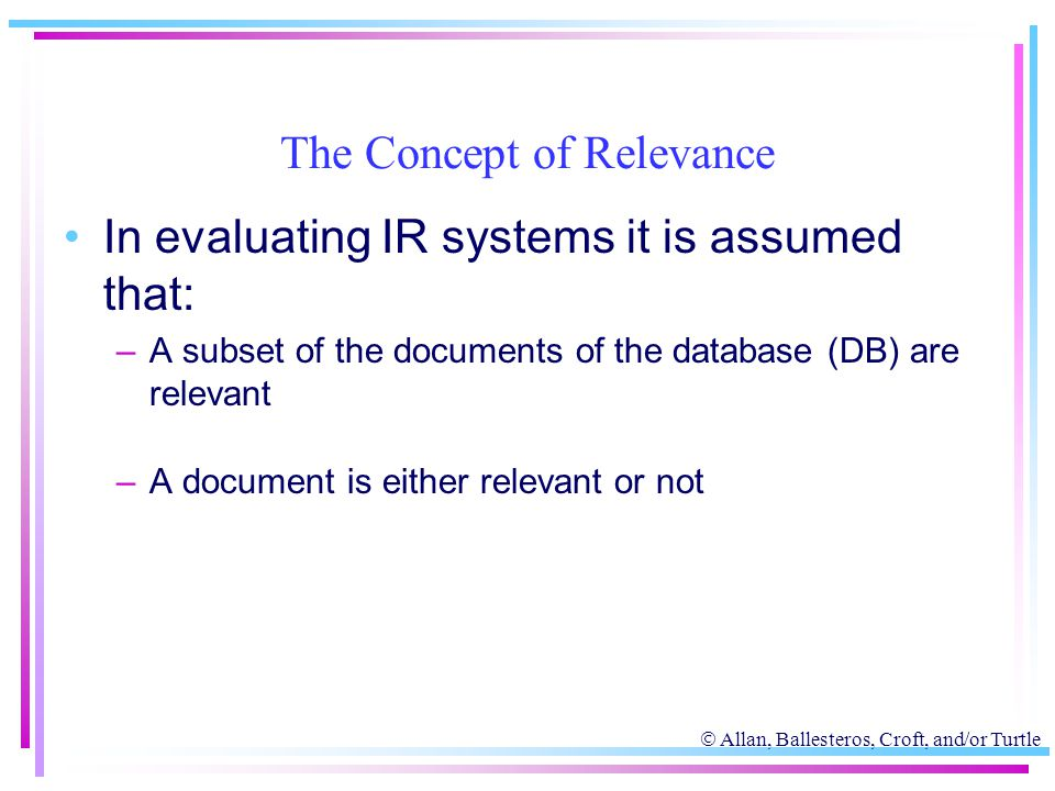  Allan, Ballesteros, Croft, and/or Turtle The Concept of Relevance In evaluating IR systems it is assumed that: –A subset of the documents of the dat