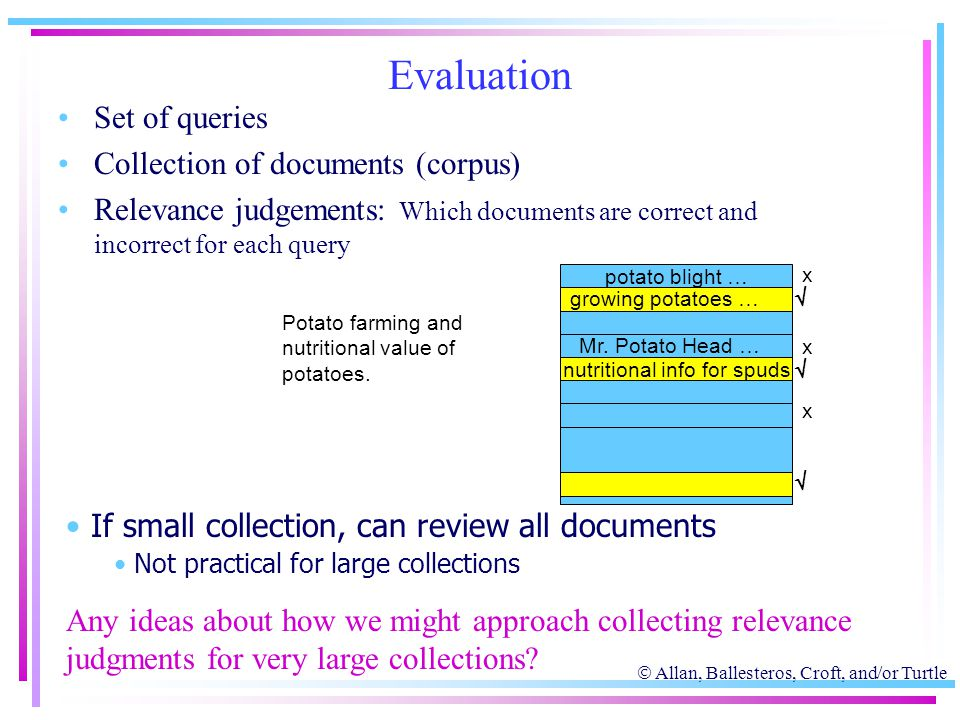  Allan, Ballesteros, Croft, and/or Turtle Evaluation Set of queries Collection of documents (corpus) Relevance judgements: Which documents are correc