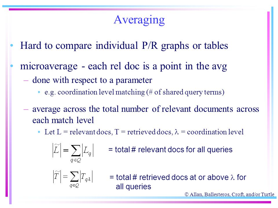  Allan, Ballesteros, Croft, and/or Turtle Averaging Hard to compare individual P/R graphs or tables microaverage - each rel doc is a point in the avg