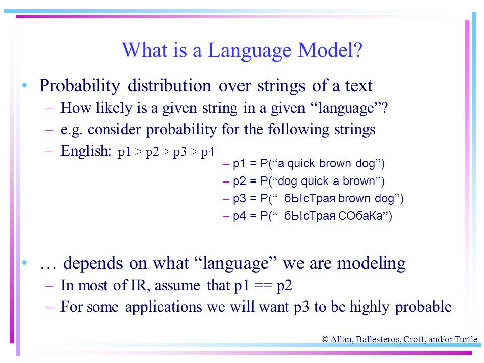  Allan, Ballesteros, Croft, and/or Turtle What is a Language Model? Probability distribution over strings of a text –How likely is a given string in