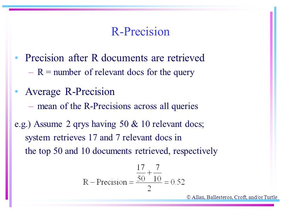  Allan, Ballesteros, Croft, and/or Turtle R-Precision Precision after R documents are retrieved –R = number of relevant docs for the query Average R-