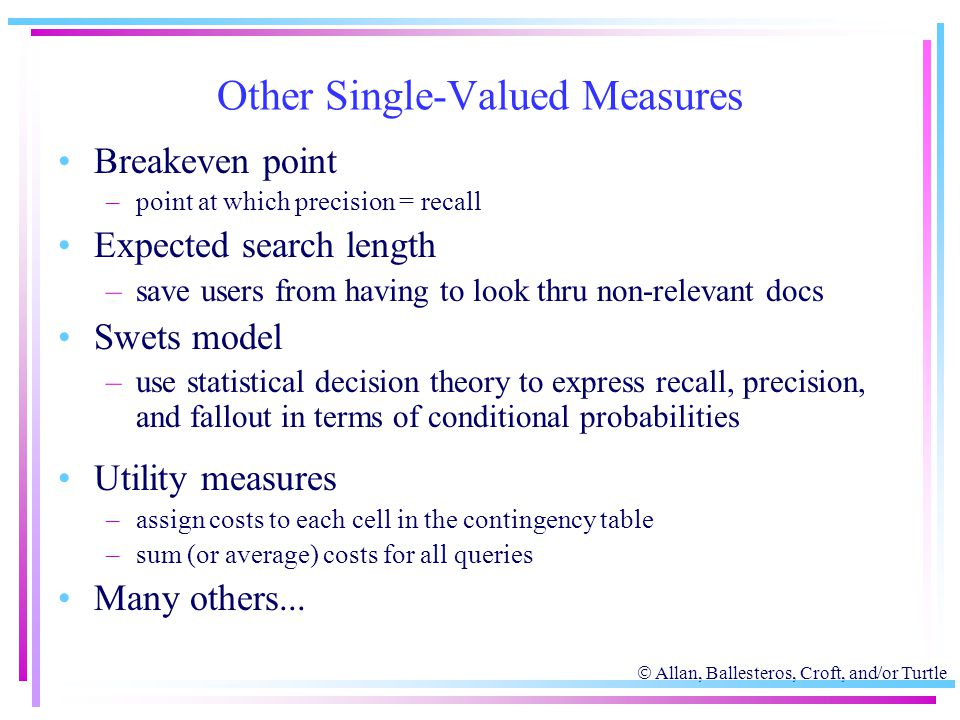  Allan, Ballesteros, Croft, and/or Turtle Other Single-Valued Measures Breakeven point –point at which precision = recall Expected search length –sav