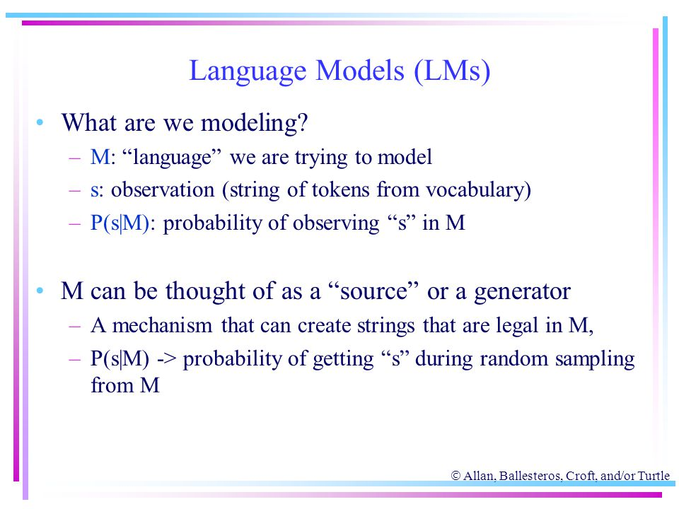 " Allan, Ballesteros, Croft, and/or Turtle Language Models (LMs) What are we modeling? –M: ""language"" we are trying to model –s: observation (string o"
