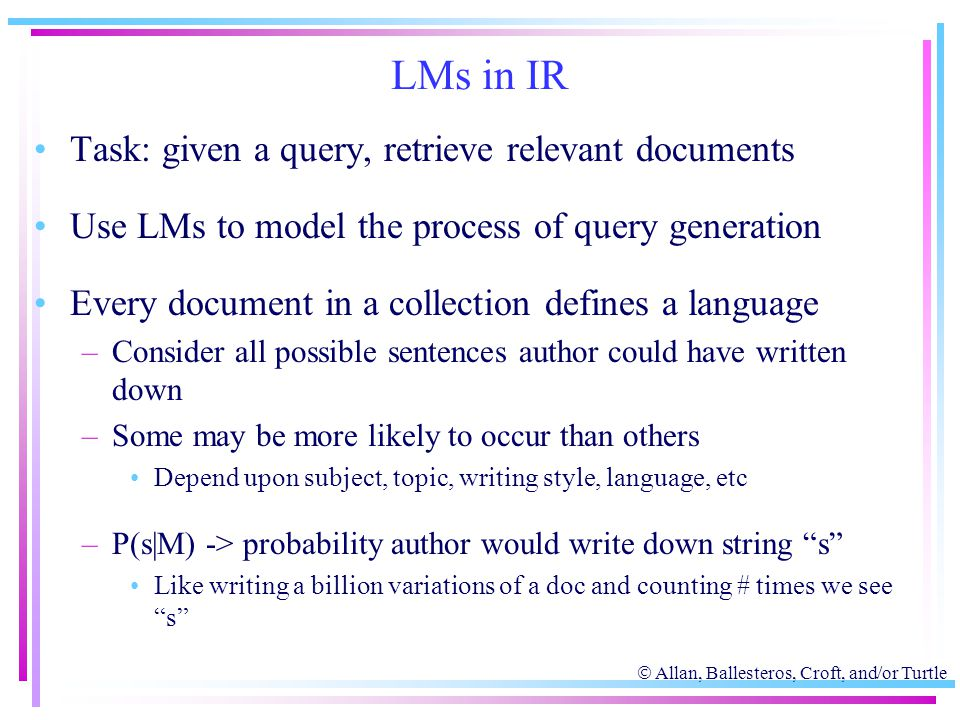  Allan, Ballesteros, Croft, and/or Turtle LMs in IR Task: given a query, retrieve relevant documents Use LMs to model the process of query generation