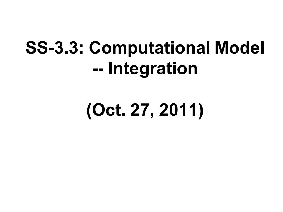 SS-3.3: Computational Model -- Integration (Oct. 27, 2011)