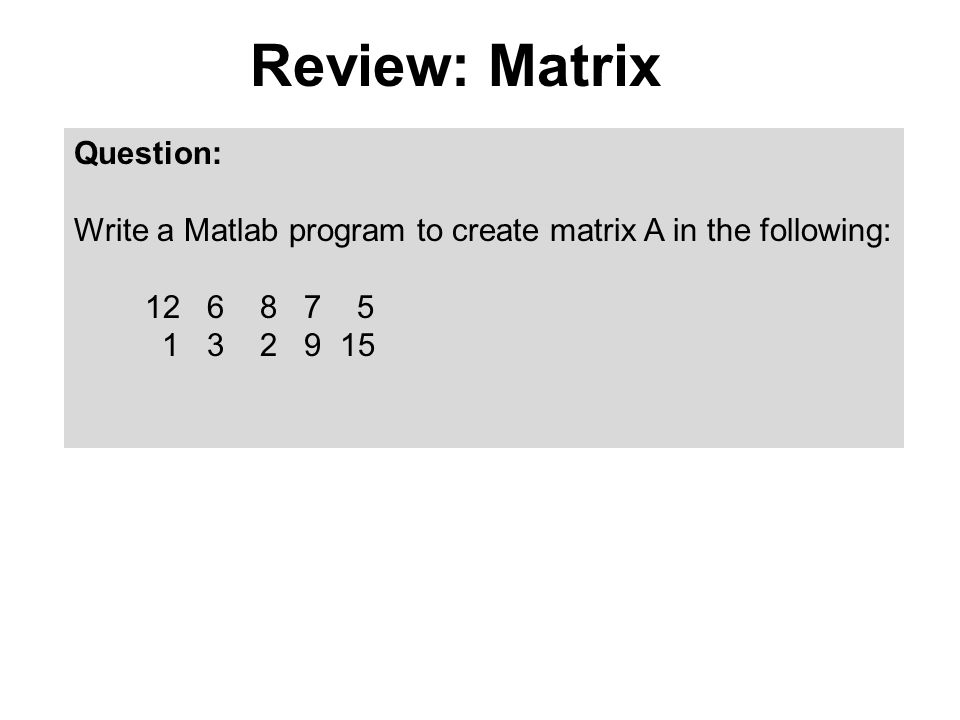 Review: Matrix Question: Write a Matlab program to create matrix A in the following: 12 6 8 7 5 1 3 2 9 15