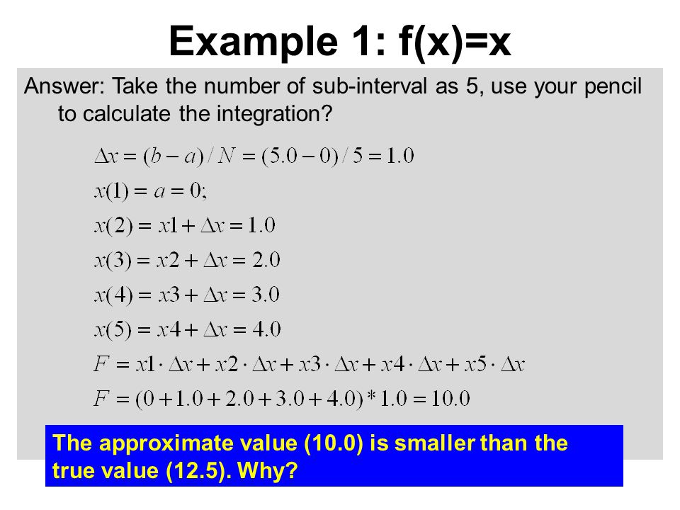 Answer: Take the number of sub-interval as 5, use your pencil to calculate the integration? Example 1: f(x)=x The approximate value (10.0) is smaller
