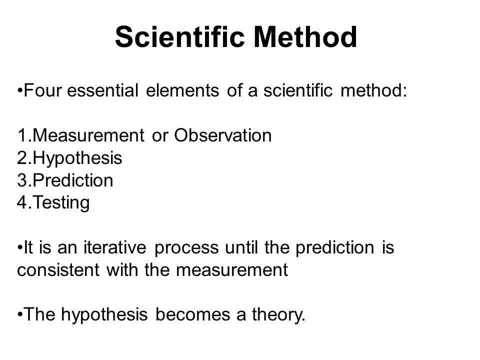 Scientific Method Four essential elements of a scientific method: 1.Measurement or Observation 2.Hypothesis 3.Prediction 4.Testing It is an iterative process until the prediction is consistent with the measurement The hypothesis becomes a theory.