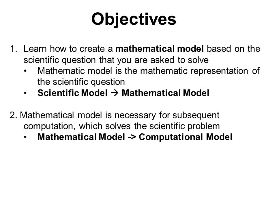 Objectives 1.Learn how to create a mathematical model based on the scientific question that you are asked to solve Mathematic model is the mathematic