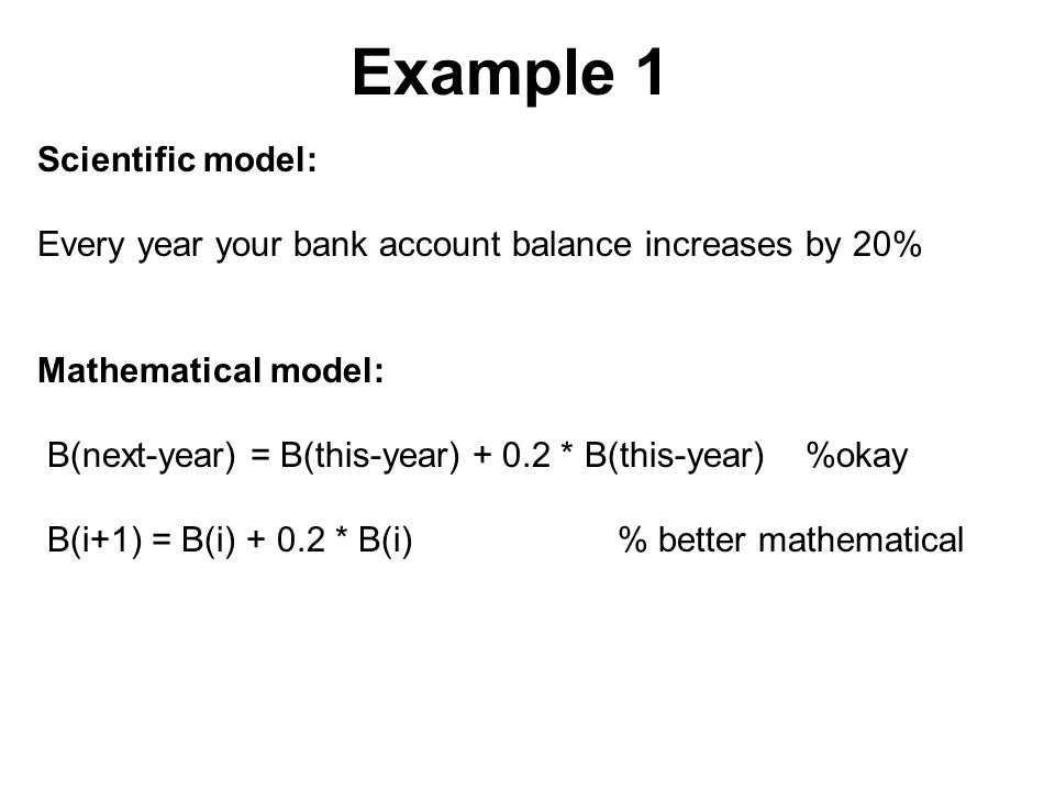 Example 1 Scientific model: Every year your bank account balance increases by 20% Mathematical model: B(next-year) = B(this-year) + 0.2 * B(this-year) %okay B(i+1) = B(i) + 0.2 * B(i) % better mathematical