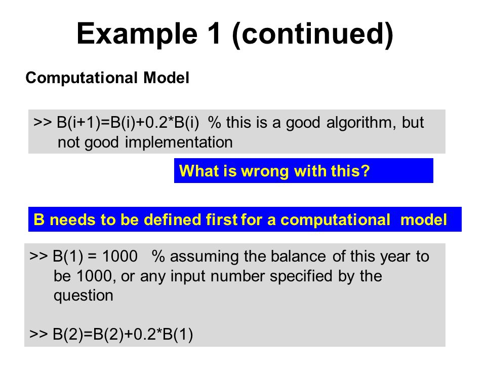 Example 1 (continued) Computational Model >> B(i+1)=B(i)+0.2*B(i) % this is a good algorithm, but not good implementation What is wrong with this.