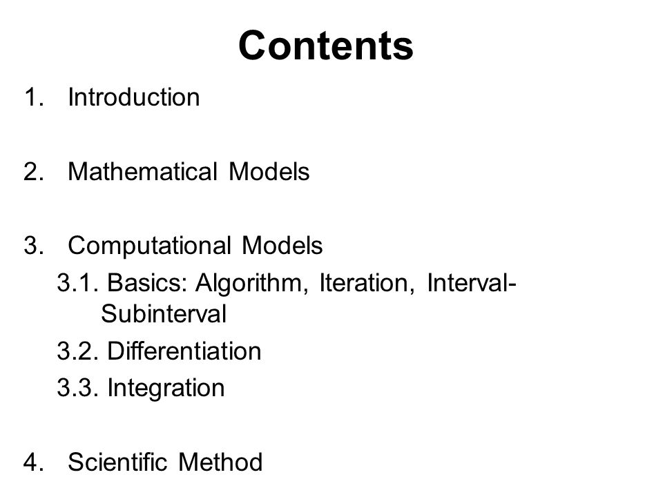 Contents 1.Introduction 2.Mathematical Models 3.Computational Models 3.1. Basics: Algorithm, Iteration, Interval- Subinterval 3.2. Differentiation 3.3