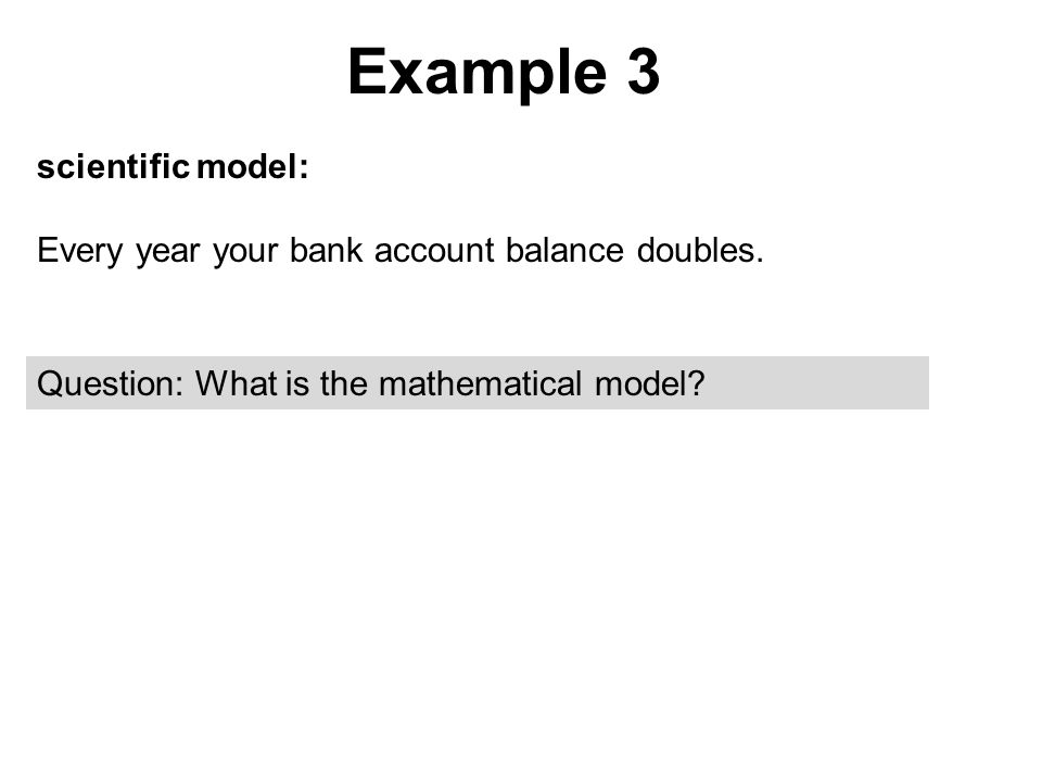 Example 3 scientific model: Every year your bank account balance doubles.